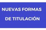 NUEVAS FORMAS DE TITULACIÓN